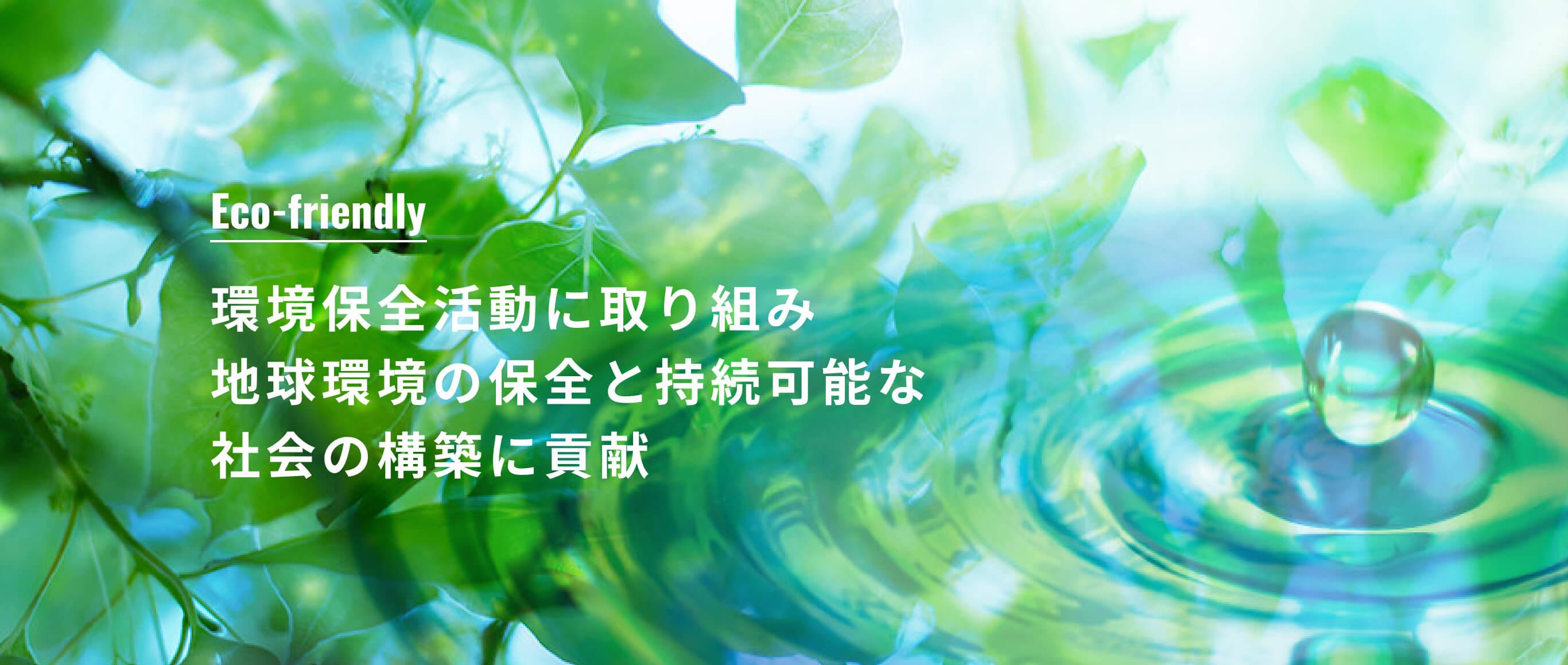 Eco-friendly 環境保全活動に取り組み地球環境の保全と持続可能な社会の構築に貢献
