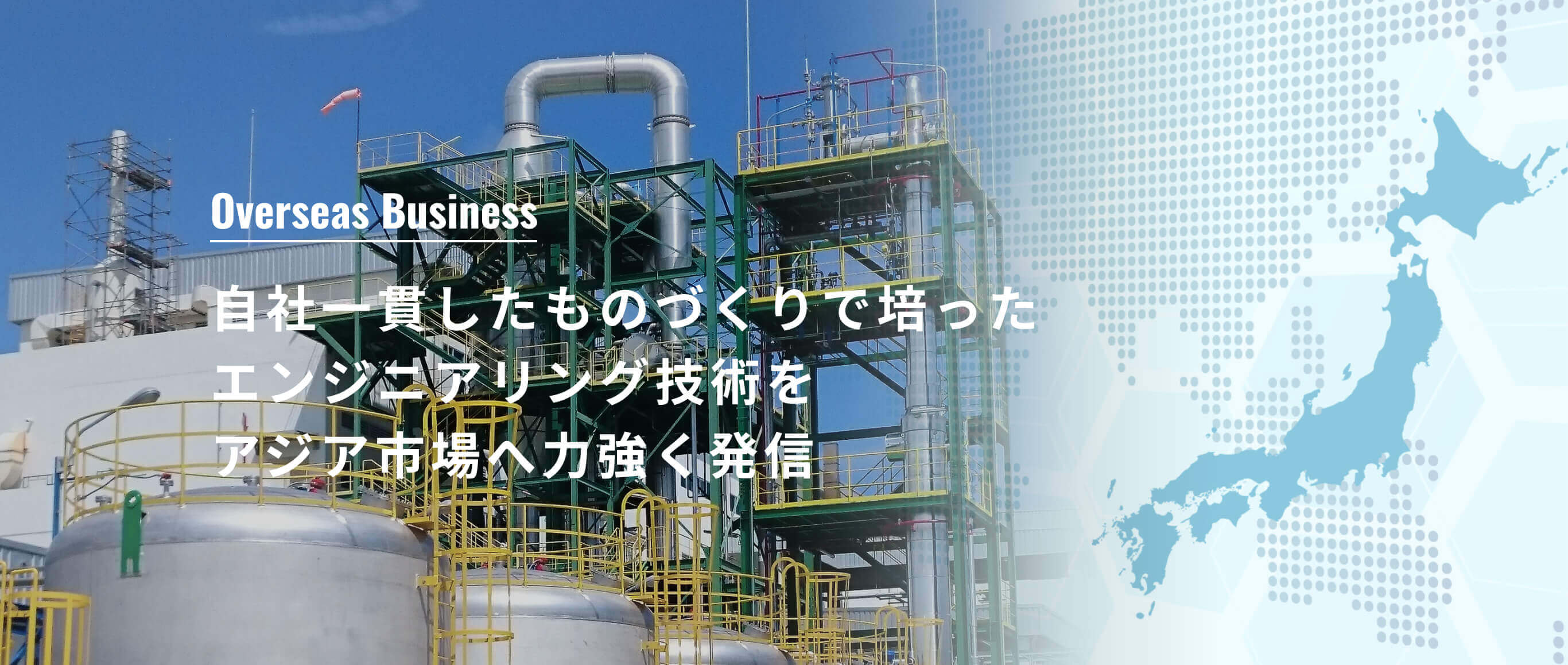 Overseas Business 自社一貫したものづくりで培ったエンジニアリング技術をアジア市場へ力強く発信